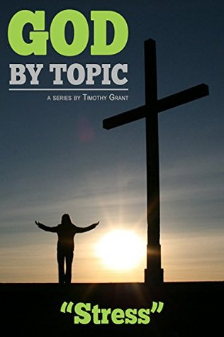 God Topic - Stress: Gods Word, By Topic, At Your Fingertips by Timothy Grant