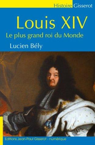 Louis XIV: Le plus grand roi du monde Lucien Bély