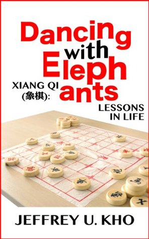 Dancing With Elephants: Xiang Qi (象棋): Lessons In Life  by  Jeffrey U. Kho