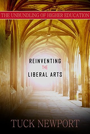 Reinventing the Liberal Arts: And Unbundling Higher Education  by  Tuck Newport