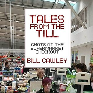 Tales from The Till: Chats at the Supermarket Checkout  by  Bill Cawley