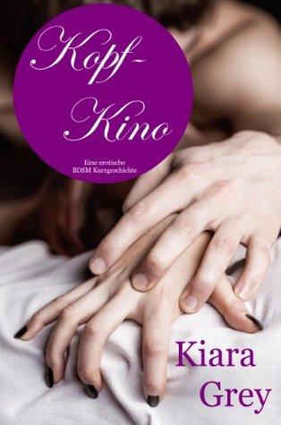 Kopfkino Vol.1 - erotisches Bettgeflüster von Verführung, Erotik, Lust, Liebe, Sex und Leidenschaft Roman Geschichten Kiara Grey