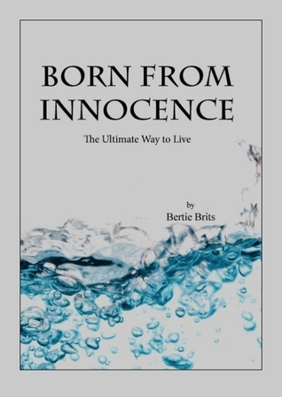 Born From Innocence: The Ultimate Way to Live  by  Bertie Brits