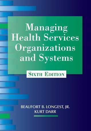 Managing Health Services Organizations and Systems, Sixth Edition  by  Beaufort B. Longest Jr.