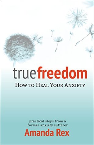 True Freedom: How To Heal Your Anxiety  by  Amanda Rex