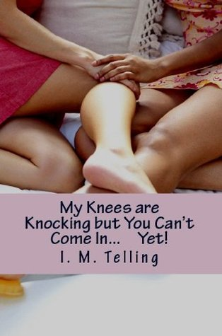 My Knees are Knocking but You Cant Come In... Yet! I. M. Telling