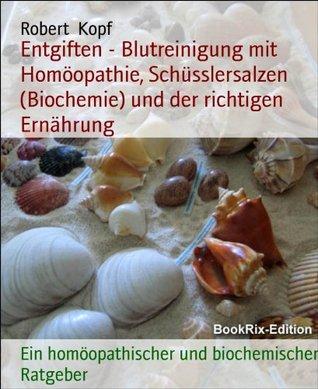Entgiften - Blutreinigung mit Homöopathie, Schüsslersalzen (Biochemie) und der richtigen Ernährung: Ein homöopathischer und biochemischer Ratgeber Robert Kopf
