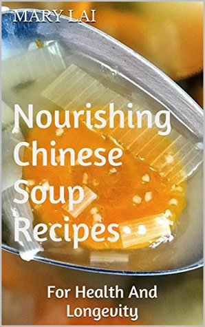 Nourishing Chinese Soup Recipes: For Health And Longevity  by  Mary Lai