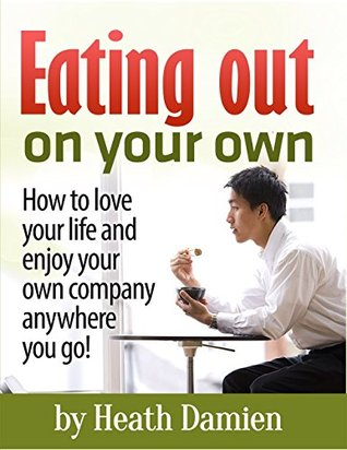 Eating Out on Your Own: How to love your life and enjoy your own company anywhere you go!  by  Heath Damien