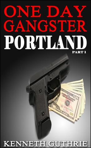 One Day Gangster: Portland (Part 1) Kenneth Guthrie