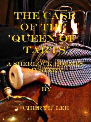 The Case of the Queen of Tarts, A Sherlock Holmes Mystery  by  Cheryl Lee
