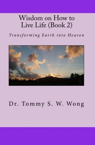 Wisdom on How to Live Life (Book 2): Transforming Earth into Heaven  by  Tommy S.W. Wong