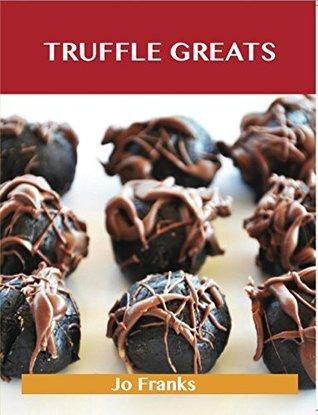 Truffle Greats: Delicious Truffle Recipes, The Top 90 Truffle Recipes Jo Franks