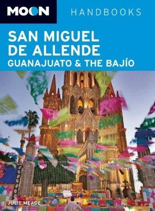 Moon San Miguel de Allende, Guanajuato and the Bajío (Moon Handbooks) Julie Doherty Meade