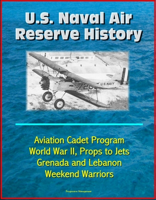 U.S. Naval Air Reserve History- Aviation Cadet Program, World War II, Props to Jets, Squantum, Grenada and Lebanon, Weekend Warriors  by  Progressive Management