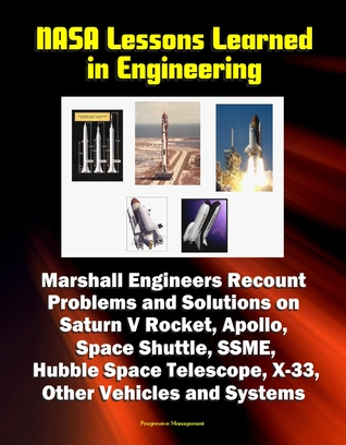 NASA Lessons Learned in Engineering: Marshall Engineers Recount Problems and Solutions on Saturn V Rocket, Apollo, Space Shuttle, SSME, Hubble Space Telescope, X-33, Other Vehicles and Systems Progressive Management