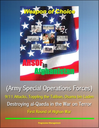 Weapon of Choice: ARSOF in Afghanistan (Army Special Operations Forces) - 9/11 Attacks, Toppling the Taliban, Osama bin Laden, Destroying al-Qaeda in the War on Terror, First Round of Afghan War Progressive Management