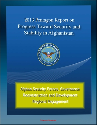 2013 Pentagon Report on Progress Toward Security and Stability in Afghanistan: Afghan Security Forces, Governance, Reconstruction and Development, Regional Engagement Progressive Management