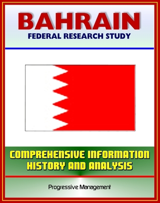 Bahrain: Federal Research Study with Comprehensive Information, History, and Analysis - History, Politics, Economy, Persian Gulf States Progressive Management