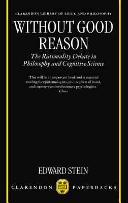 Without Good Reason: The Rationality Debate in Philosophy and Cognitive Science Edward R. Stein