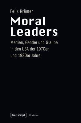 Moral Leaders: Medien, Gender Und Glaube in Den USA Der 1970er Und 1980er Jahre Felix Kramer