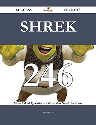 Shrek 246 Success Secrets - 246 Most Asked Questions On Shrek - What You Need To Know  by  Shawn Clay