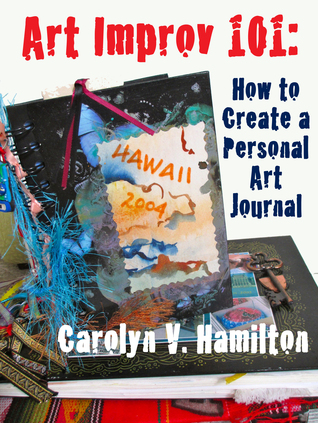 Art Improv 101: How to Create a Personal Art Journal  by  Carolyn V. Hamilton
