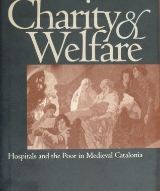 Charity and Welfare: Hospitals and the Poor in Medieval Catalonia  by  James Brodman
