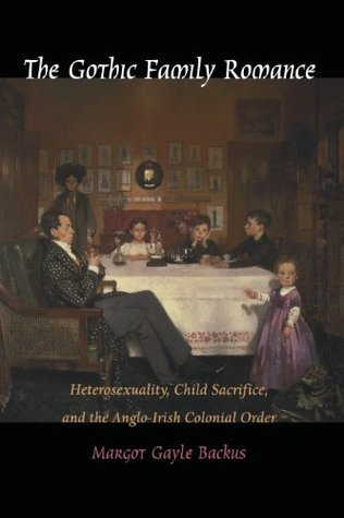 The Gothic Family Romance: Heterosexuality, Child Sacrifice, and the Anglo-Irish Colonial Order  by  Margot Gayle Backus
