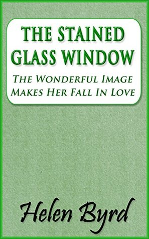The Stained Glass Window: The Wonderful Image Makes Her Fall In Love Helen Byrd