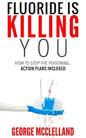 Fluoride is Killing You!: How to Stop the Poisoning  by  George McClelland