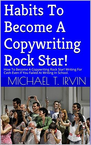Habits To Become A Copywriting Rock Star!: How To Become A Copywriting Rock Star! Writing For Cash Even If You Failed At Writing In School.  by  Michael T. Irvin
