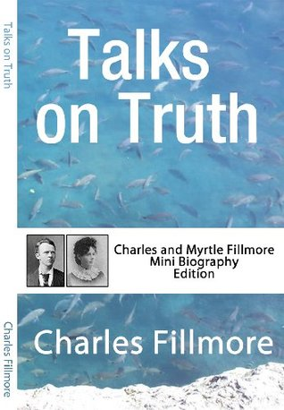 Talks on Truth (Annotated): Charles and Myrtle Fillmore Mini Biography Edition Charles Fillmore