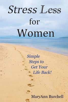 Stress Less for Women: Simple Steps to Get Your Life Back Maryann Burchell