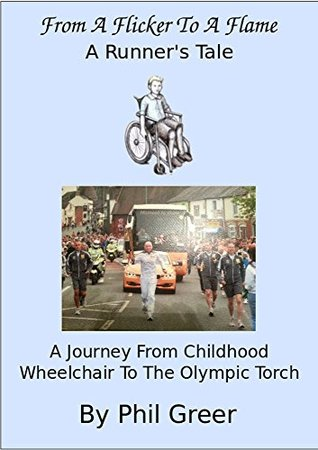 From a Flicker to a Flame: A Journey from Childhood Wheelchair to the Olympic Torch  by  Philip Greer