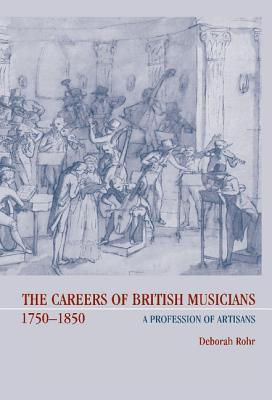The Careers Of British Musicians, 1750 1850: A Profession Of Artisans Deborah Rohr