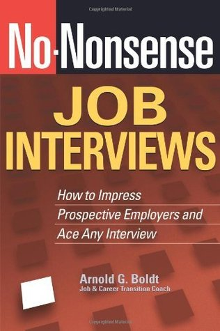 No-Nonsense Job Interviews: How to Impress Prospective Employers and Ace Any Interview Arnold G. Boldt