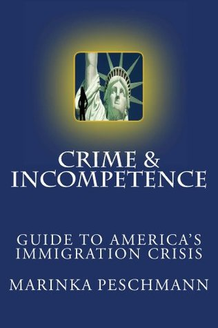 Crime & Incompetence: Guide to Americas Immigration Crisis Marinka Peschmann