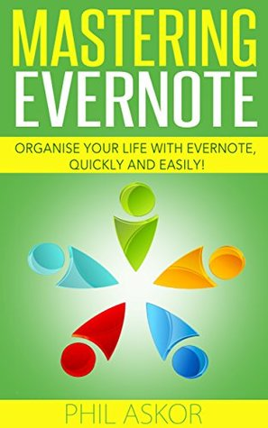 Mastering Evernote - Organise your life with Evernote, Quickly and Easily!  by  Phil Askor