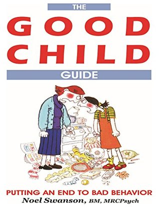 The GOOD CHILD Guide: Putting an End to Bad Behavior Noel Swanson