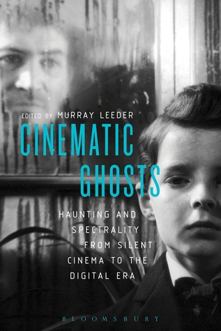 Cinematic Ghosts: Haunting and Spectrality from Silent Cinema to the Digital Era  by  Murray Leeder