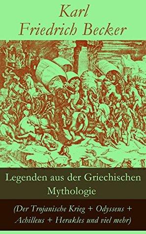 Legenden aus der Griechischen Mythologie (Der Trojanische Krieg + Odysseus + Achilleus + Herakles und viel mehr): Sagen und Erzählungen aus der alten Welt: ... Ödipus Schicksal und mehr Karl Friedrich Becker