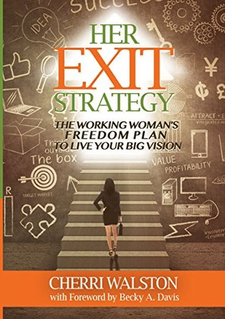 HER Exit Strategy: The Working Womans Freedom Plan to Live Your Big Vision  by  Cherri Walston