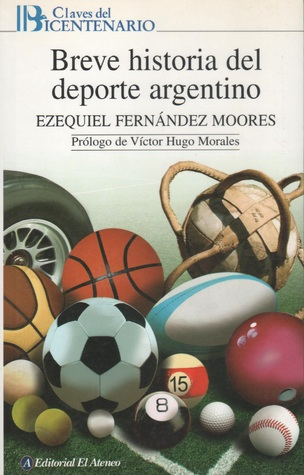 Breve Historia del Deporte Argentino Ezequiel Fernández Moores
