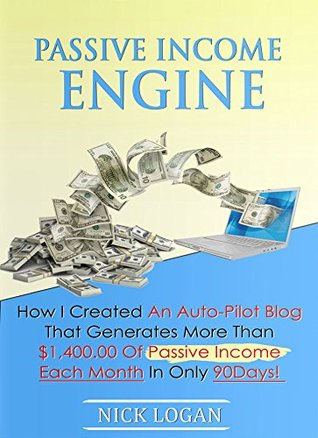 Passive Income Engine: How I created an auto-pilot blog that generates more than $1,400.00 of passive income each month in only 90 days! (Viral Marketing Book 2) Nick Logan