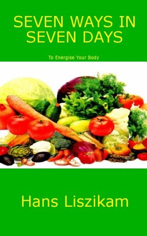 SEVEN WAYS IN SEVEN DAYS TO ENERGISE YOUR BODY  by  Hans Liszikam