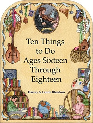 Ten Things to Do -- Ages Sixteen Through Eighteen: Christian Homeschooling in a Classical Style  by  Harvey Bluedorn