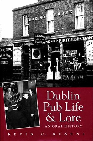 Dublin Pub Life and Lore - An Oral History of Dublins Traditional Irish Pubs: The Recollections of Dublins Publicans, Barmen and Regulars Kevin C. Kearns