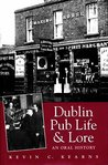 Dublin Pub Life and Lore - An Oral History of Dublin's Traditional Irish Pubs: The Recollections of Dublin's Publicans, Barmen and 'Regulars'