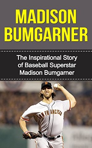 Madison Bumgarner: The Inspirational Story of Baseball Superstar Madison Bumgarner (Madison Bumgarner Unauthorized Biography, San Francisco Giants, MLB Books)  by  Bill Redban